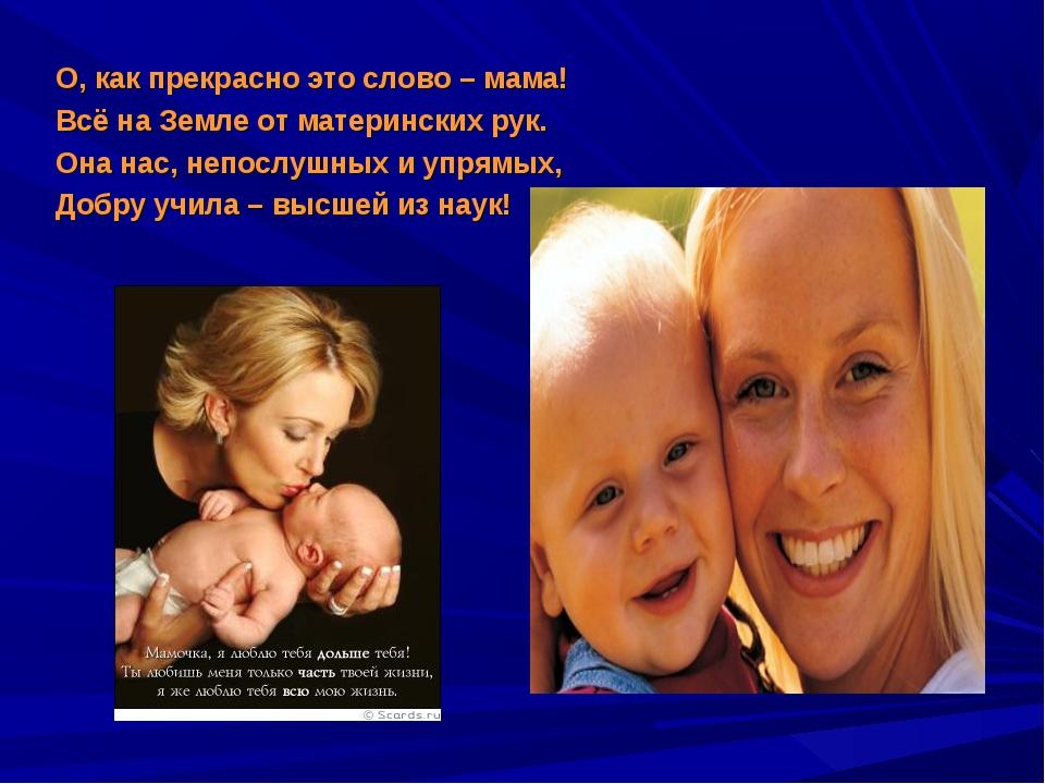 О, как прекрасно это слово – мама! Всё на Земле от материнских рук. Она нас,...