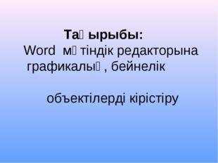 Тақырыбы: Word мәтіндік редакторына графикалық, бейнелік объектілерді кірістіру