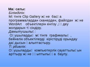 Мақсаты: Білімділік: Мәтінге Clip Gallery және басқа программалардан сканерд