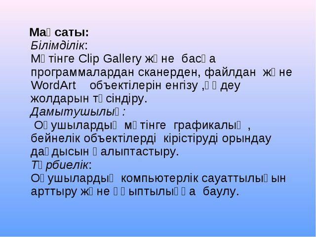 Мақсаты: Білімділік: Мәтінге Clip Gallery және басқа программалардан сканерд...