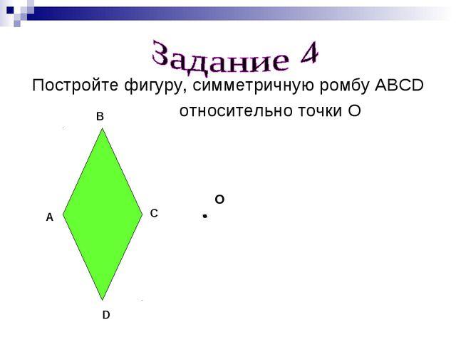 Постройте фигуру, симметричную ромбу ABCD относительно точки О A B C О D