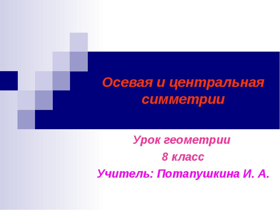 Осевая и центральная симметрии Урок геометрии 8 класс Учитель: Потапушкина И....