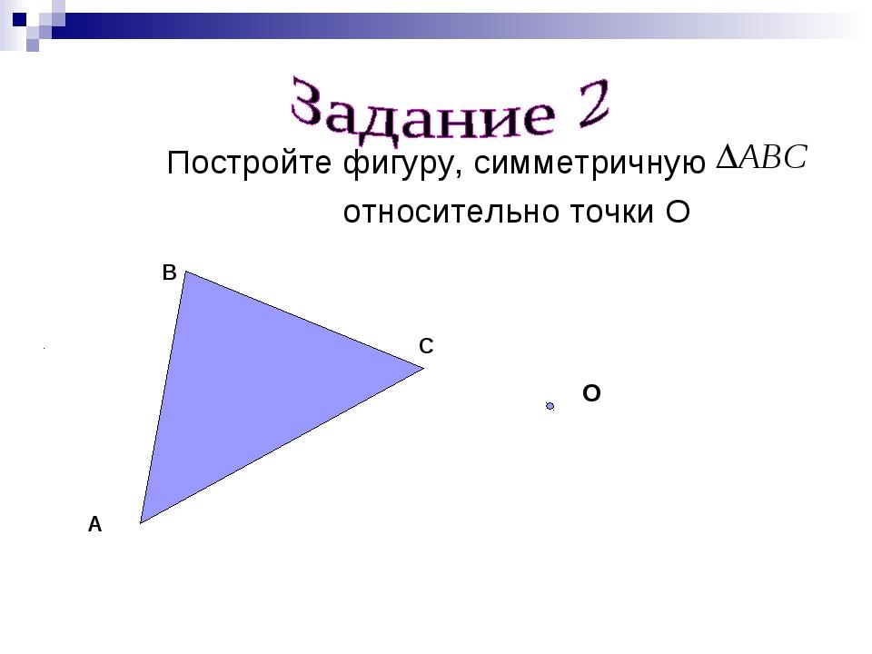 Постройте фигуру, симметричную относительно точки О A B C О