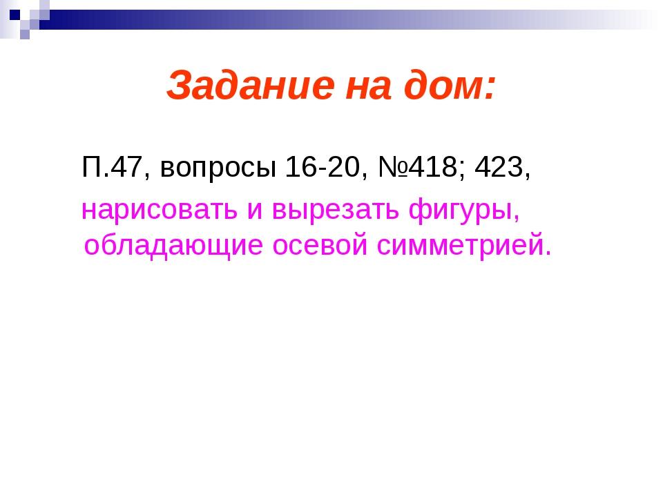 Задание на дом: П.47, вопросы 16-20, №418; 423, нарисовать и вырезать фигуры,...