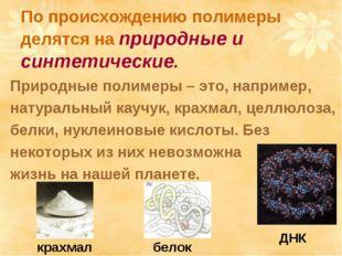 По происхождению полимеры делятся на природные и синтетические. Природные пол