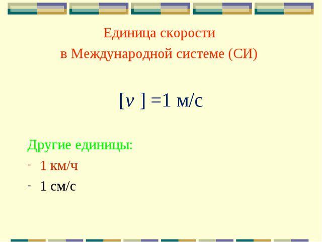 Единица скорости в Международной системе (СИ) [v ] =1 м/с Другие единицы: 1 к...