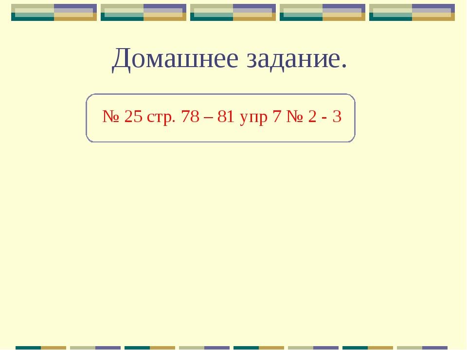 Домашнее задание. № 25 стр. 78 – 81 упр 7 № 2 - 3
