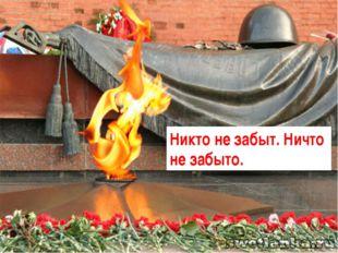 ПАВШИЕ УМЕЛИ ПОБЕЖДАТЬ, ЖИВЫЕ ОБЯЗАНЫ ПОМНИТЬ Никто не забыт. Ничто не забыто.