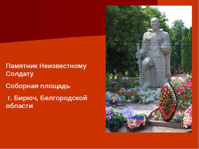 Памятник Неизвестному Солдату Соборная площадь г. Бирюч, Белгородской области