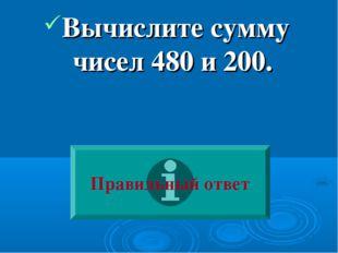 Вычислите сумму чисел 480 и 200. Правильный ответ