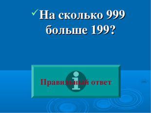 На сколько 999 больше 199? Правильный ответ