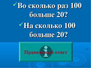 Во сколько раз 100 больше 20? На сколько 100 больше 20? Правильный ответ