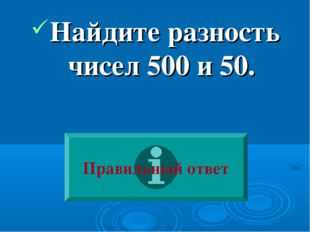 Найдите разность чисел 500 и 50. Правильный ответ