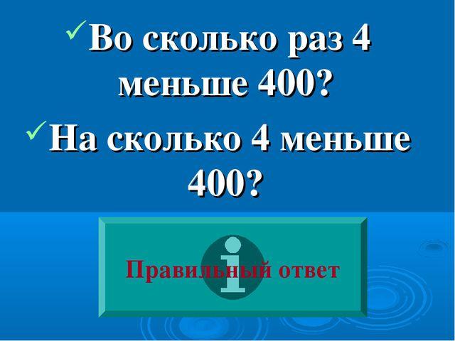 Во сколько раз 4 меньше 400? На сколько 4 меньше 400? Правильный ответ