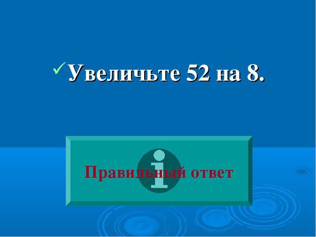 Увеличьте 52 на 8. Правильный ответ