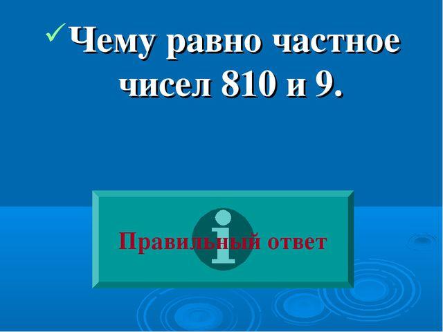Чему равно частное чисел 810 и 9. Правильный ответ