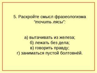 """5. Раскройте смысл фразеологизма """"точить лясы"""": а) вытачивать из железа; б) л"""