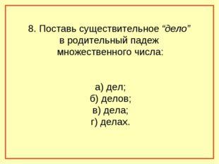 """8. Поставь существительное """"дело"""" в родительный падеж множественного числа: а"""