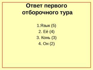 Ответ первого отборочного тура 1.Язык (5) 2. Её (4) 3. Конь (3) 4. Он (2)