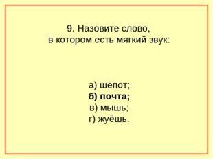 9. Назовите слово, в котором есть мягкий звук: а) шёпот; б) почта; в) мышь;