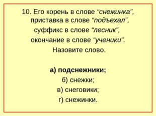 "10. Его корень в слове ""снежинка"", приставка в слове ""подъехал"", суффикс в сл"