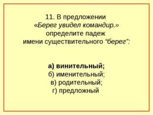 11. В предложении «Берег увидел командир.» определите падеж имени существител