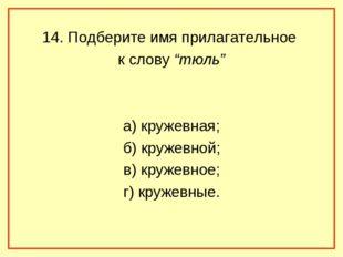 """14. Подберите имя прилагательное к слову """"тюль"""" а) кружевная; б) кружевной; в"""