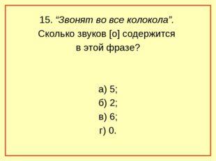 """15. """"Звонят во все колокола"""". Сколько звуков [о] содержится в этой фразе? а)"""