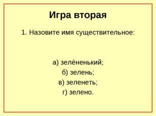 Игра вторая 1. Назовите имя существительное: а) зелёненький; б) зелень; в) зе