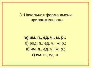 3. Начальная форма имени прилагательного: а) им. п., ед. ч., м. р.; б) род.