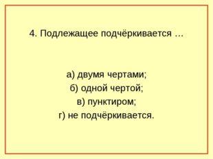 4. Подлежащее подчёркивается … а) двумя чертами; б) одной чертой; в) пунктир