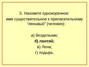 """5. Назовите однокоренное имя существительное к прилагательному """"ленивый"""" (че"""