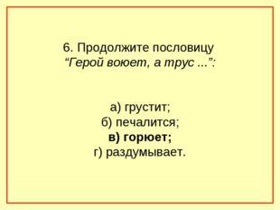 """6. Продолжите пословицу """"Герой воюет, а трус ..."""": а) грустит; б) печалится;"""