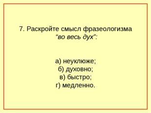 """7. Раскройте смысл фразеологизма """"во весь дух"""": а) неуклюже; б) духовно; в) б"""
