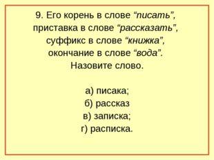 """9. Его корень в слове """"писать"""", приставка в слове """"рассказать"""", суффикс в сло"""