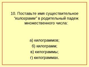 """10. Поставьте имя существительное """"килограмм"""" в родительный падеж множественн"""