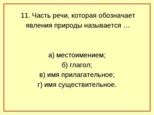 11. Часть речи, которая обозначает явления природы называется … а) местоимен