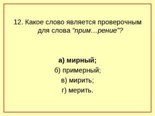 """12. Какое слово является проверочным для слова """"прим…рение""""? а) мирный; б) пр"""