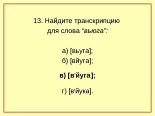 """13. Найдите транскрипцию для слова """"вьюга"""": а) [вьуга]; б) [вйуга]; в) [в,йуг"""