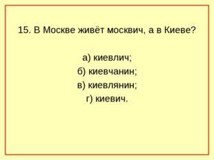 15. В Москве живёт москвич, а в Киеве? а) киевлич; б) киевчанин; в) киевляни