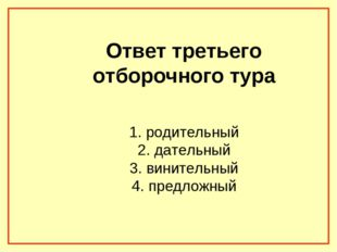 Ответ третьего отборочного тура 1. родительный 2. дательный 3. винительный 4