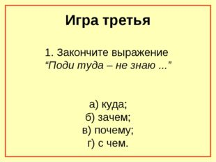 """Игра третья 1. Закончите выражение """"Поди туда – не знаю ..."""" а) куда; б) заче"""