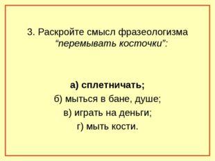"""3. Раскройте смысл фразеологизма """"перемывать косточки"""": а) сплетничать; б) м"""