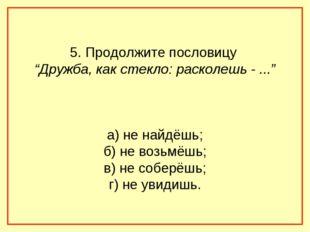 """5. Продолжите пословицу """"Дружба, как стекло: расколешь - ..."""" а) не найдёшь;"""