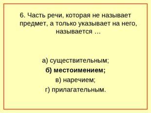 6. Часть речи, которая не называет предмет, а только указывает на него, назыв