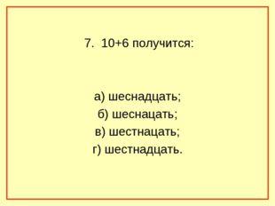 7. 10+6 получится: а) шеснадцать; б) шеснацать; в) шестнацать; г) шестнадцать.