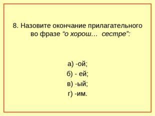 """8. Назовите окончание прилагательного во фразе """"о хорош… сестре"""": а) -ой; б)"""