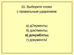 10. Выберите слово с правильным ударением: а) дОкументы; б) докУменты; в) док
