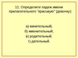 """11. Определите падеж имени прилагательного """"красивую"""" (девочку): а) винительн"""