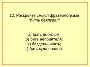 """12. Раскройте смысл фразеологизма """"бить баклуши"""": а) быть побитым; б) бить не"""
